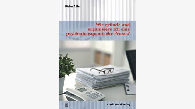 Dieter Adler: Wie gründe und organisiere ich eine psychotherapeutische Praxis?