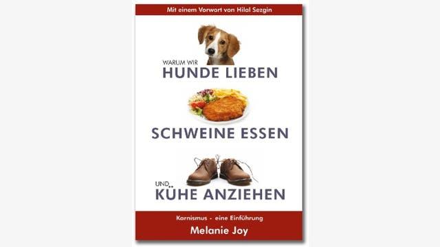 Melanie Joy: Warum wir Hunde lieben, Schweine essen und Kühe anziehen