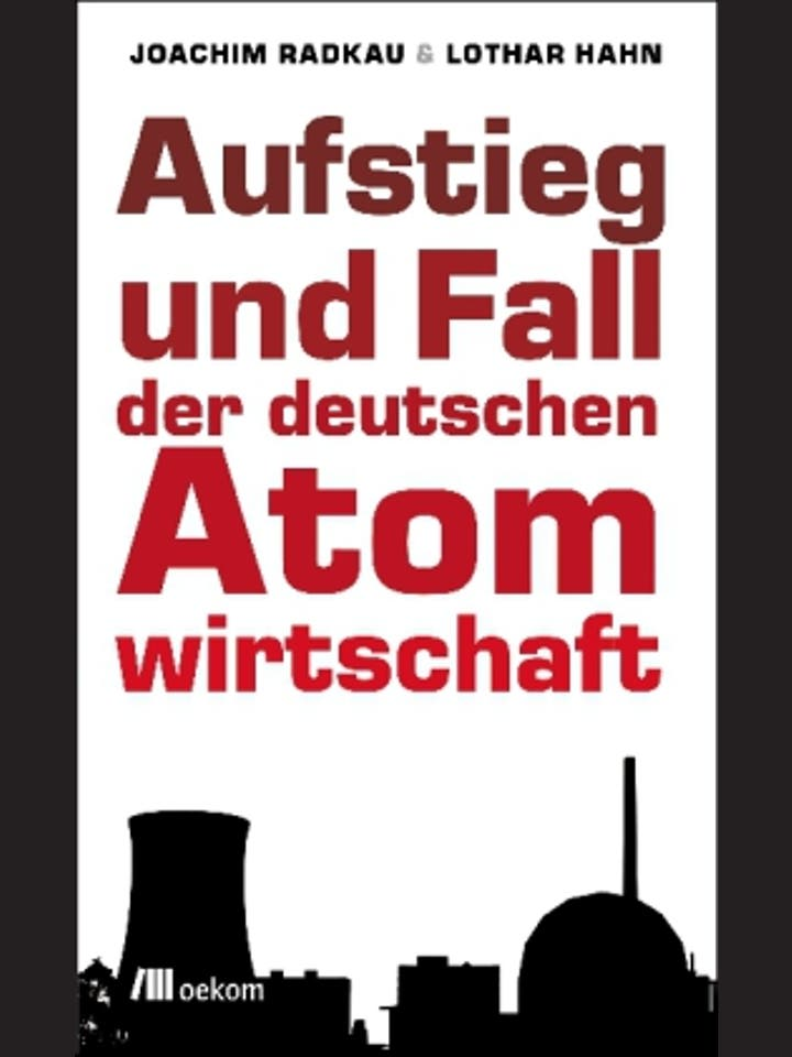 Joachim Radkau und Lothar Hahn: Aufstieg und Fall der deutschen Atomwirtschaft