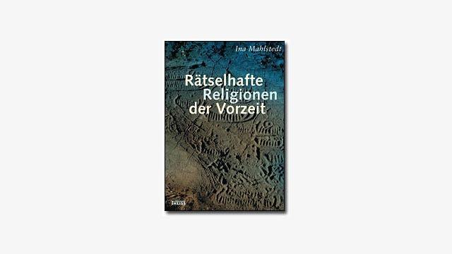 Ina Mahlstedt: Rätselhafte Religionen der Vorzeit