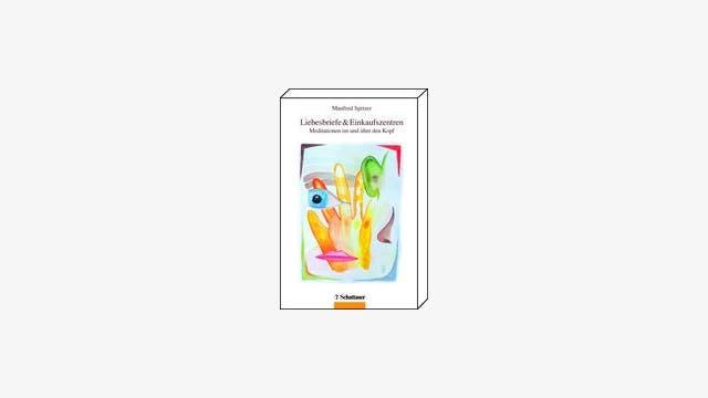 Manfred Spitzer: Liebesbriefe und Einkaufszentren - Meditationen im und über den Kopf