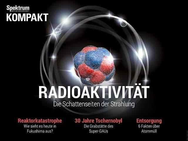 Spektrum Kompakt:  Radioaktivität – die Schattenseiten der Strahlung